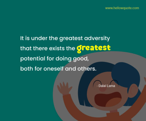It is under the greatest adversity that there exists the greatest potential for doing good, both for oneself and others.