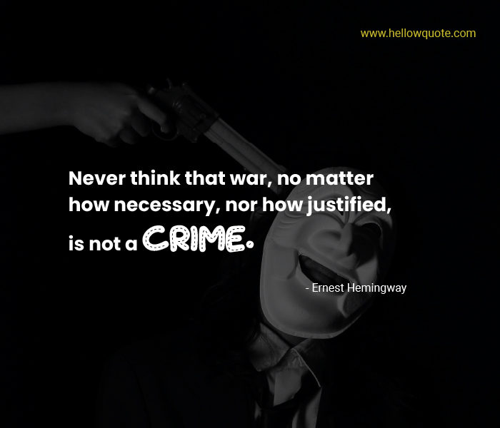 Never think that war, no matter how necessary, nor how justified, is not a crime.