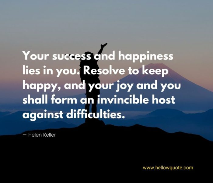 Your success and happiness lies in you. Resolve to keep happy, and your joy and you shall form an invincible host against difficulties.